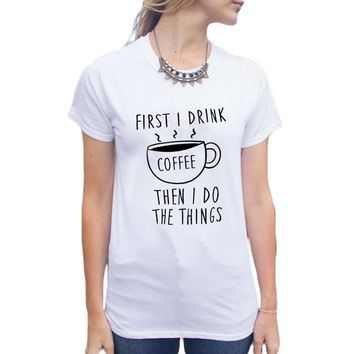 First I Drink Coffee Then I Do The Things - Women's T-shirt