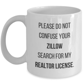 Sarcastic Coffee Mug: Please Do Not Confuse Your Zillow Search For My Realtor License. - Funny Coffee Mug - Realtor Gift - Perfect Gift for Sibling, Parent, Relative, Best Friend, Coworker, Roommate - Realtor Sarcasm