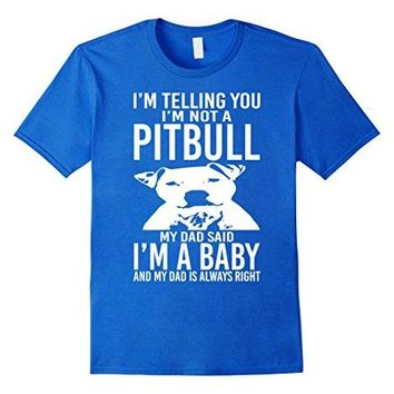 I'm Telling You I'm Not Pitbull My Dad Said I'm A Baby And My Dad Is Always Right - Dogs T-shirt