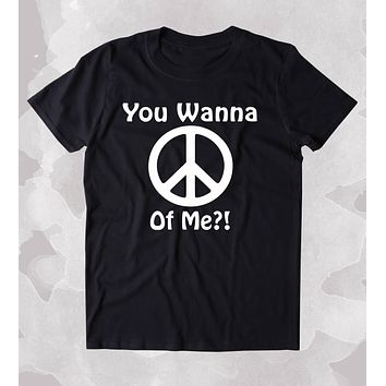 You Wanna Peace Of Me Shirt Funny Positive Inspirational Hippie Yoga Clothing Tumblr T-shirt