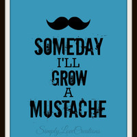 Someday I'll Grow A Mustache - Boy's Room Decor // Nursery // Mustache Print - Mustache Art - 8x10 Print