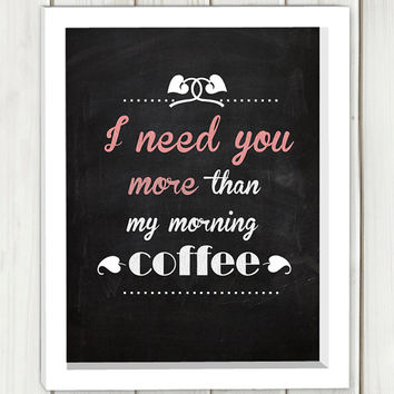 I need you more than my morning coffee printable art,Digital file, typography print, wall art,,inspirational quote,typographic print