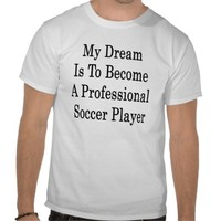 My Dream Is To Become A Professional Soccer Player T-shirts from Zazzle.com