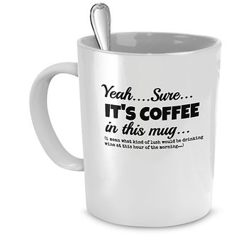 Yeah...Sure...It's Coffee in This Mug...Wine Funny Mug - Perfect Gift for Your Dad, Mom, Boyfriend, Girlfriend, or Friend - Proudly Made in the USA!