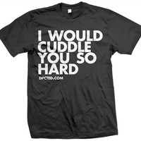 I Would Cuddle You So Hard Tee by Dpcted Apparel