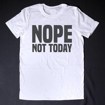 Nope Not Today Sarcastic Shirt Sarcasm T-Shirt Funny Shirt Slogan Tee Lazy Sassy Shirt