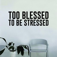 Too Blessed to be Stressed v2 Quote Wall Decal Sticker Bedroom Home Room Art Vinyl Inspirational Motivational Teen Decor Decoration Religious Amen God