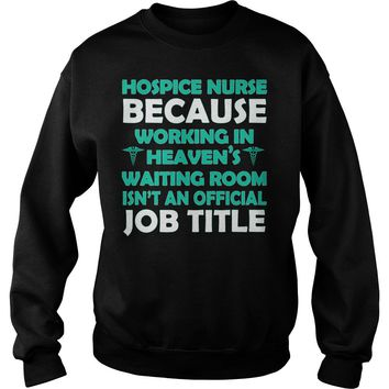Hospice nurse because working in heaven's waiting room isn't an official job title shirt Sweat Shirt
