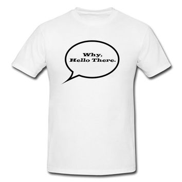 """Funny Humor Tee """"Why Hello There"""" Bubble Tshirt"""
