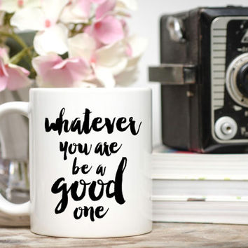 Whatever You Are Be A Good One Mug / New Job Gift / Motivation Mug / Positive Mug / 11 or 15 oz Mug / Free Gift Wrap on Request / Coffee Cup