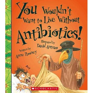 You Wouldn't Want to Live Without Antibiotics! (You Wouldn't Want to Live Without...)