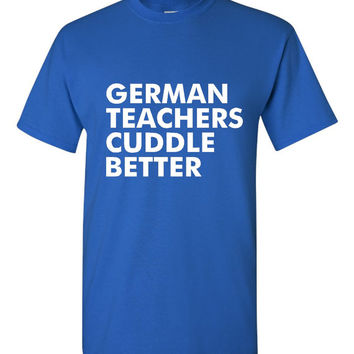 German Teachers Cuddle Better T Shirt Fun Shirt for German Teachers Ladies & Mens