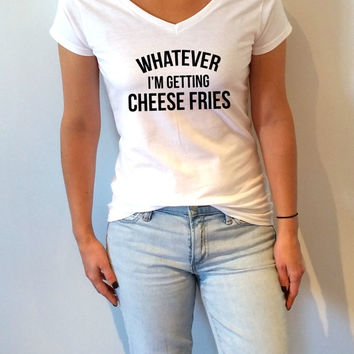 Whatever i'm getting cheese fries V-neck T-shirt For Women fashion funny top cute sassy gift to her teen clothes tee saying funny girl  tee