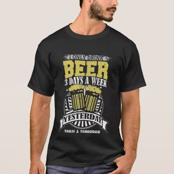 Only Drink Beer Three Days A Week T-Shirt