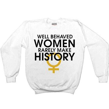 Well-Behaved Women Rarely Make History -- Sweatshirt