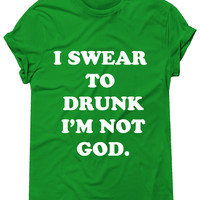 I Swear To Drunk I'm Not God Tshirt, Graphic Tee, St Patricks Day
