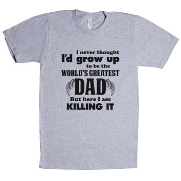I Never Thought I'd Grow Up To Be The World's Greatest Dad But Here I Am Killing It Unisex T Shirt