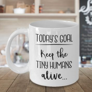 Goals Today Keep The Tiny Humans Alive Coffee Mug Mom Birthday Mothers Day Gift