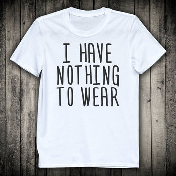 I Have Nothing To Wear Fashionista Fashion Blogger Slogan Tee Shopaholic Shopping Shirt Gift For Girlfriend Friend Wife Mom Clothing