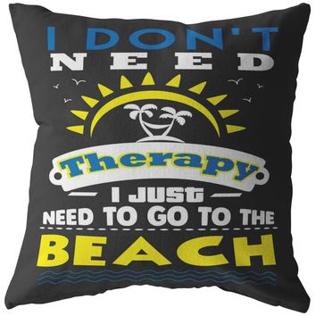 Funny Beach Pillows I Dont Need Therapy I Just Need To Go To The Beach