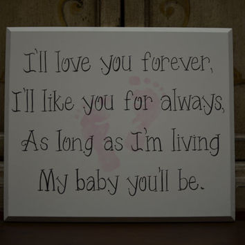 "Baby Sign, ""I'll love you forever, I'll like you for always, As long as I'm living My baby you'll be.""  With pink, tan, or blue baby feet."