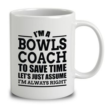I'm A Bowls Coach To Save Time Let's Just Assume I'm Always Right