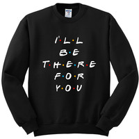 "Friends TV Show F.R.I.E.N.D.S ""I'll Be There For You"" Crewneck Sweatshirt"