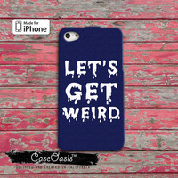 Let's Get Weird Funny QuoteTumblr Inspired Cool For iPhone 4 and 4s Case and iPhone 5 and 5s and 5c Case iPhone 6 and iPhone 6 Plus +