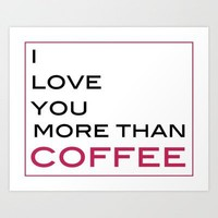 Love You More than Coffee Art Print by Framed Frosting | Society6