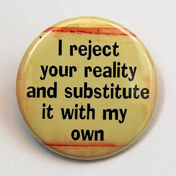 I Reject Your Reality - Button Pinback Badge 1 1/2 inch 1.5