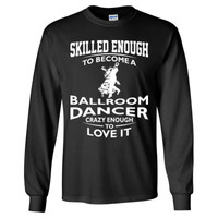 Skilled Enough To Become A Ballroom Dancer Crazy Enough To Love It - Long Sleeve T-Shirt