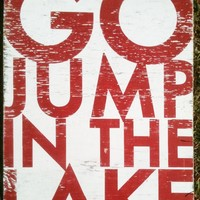 Go Jump in the Lake, Large Bold Rustic Sign 22 x 30