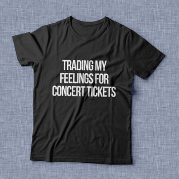 Trading my feelings for concert tickets TShirt womens gifts girls tumblr funny slogan fangirl teens teenager friends girlfriend college girl