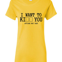 I Want To KI_ _ You Tshirt. Funny Tshirts For All Ages. Great Fan Shirt Ladies and Unisex Style Shirt.  Makes a Great Gift!!!!!