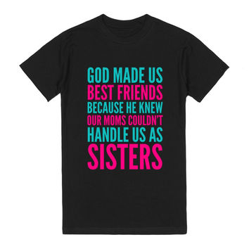 GOD MADE US BEST FRIENDS BECAUSE HE KNEW OUR MOMS COULDN'T HANDLE US AS SISTERS DARK TEE (IDC822223)