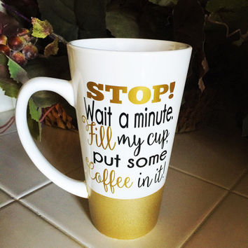 Stop wait a minute fill my cup put some coffee in it * Coffee mug * Personalized Coffe mug * Birthday gift * Coffee Cup * gift for her