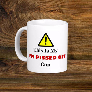 Funny Pissed Off Coffee Mug, Original Design White Coffee Cup, Funny Coffee Cups 11oz 15oz Mug Fun Gift