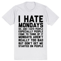 I Hate Mondays. Oh, and I Hate People. Come to Think of It Mondays Aren't Really Too Bad But Don't Get Me Started on People
