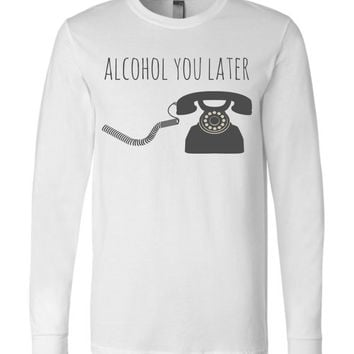 ALCOHOL YOU LATER - Canvas Long Sleeve T-Shirt