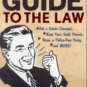 The College Student's Guide To The Law: Get a Grade Changed, Keep Your Stuff Private, Throw a Police-Free Party, and More!: The College Student's Guide To The Law
