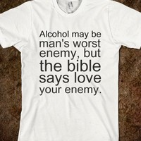 Alcohol may be man's worst enemy, but the bible says love your enemy. - teeshirttime