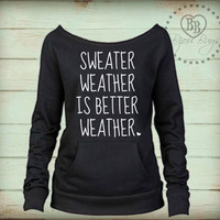 Sweater Weather Is Better Weather -- Fall Sweatshirt -- design on Wide neck fleece sweatshirt. Sizes S-XL.  Other colors available.