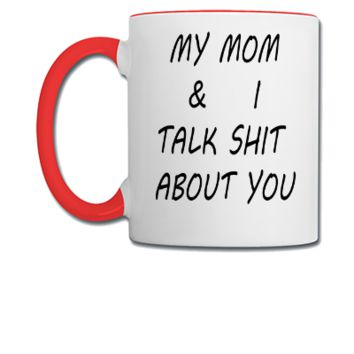 my mom and i talk shit about you  - Coffee/Tea Mug