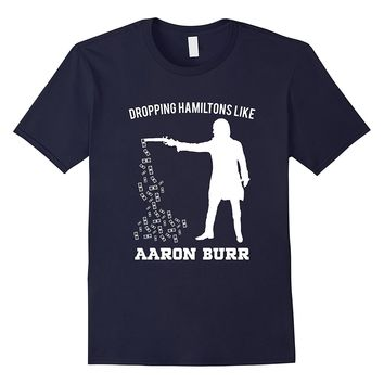 Dropping Hamiltons Like Aaron Burr Shirt