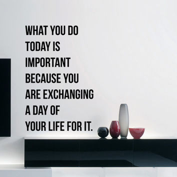 Inspirational Wall Decal Quote - What you do today is important because you are exchanging a day of your life for it 27 x 17 inches