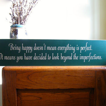 Being happy doesn't mean everything is perfect.  It means you have decided to look beyond the imperfections wood sign.