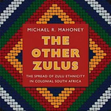 The Other Zulus: The Spread of Zulu Ethnicity in Colonial South Africa (Politics, History, and Culture): The Other Zulus