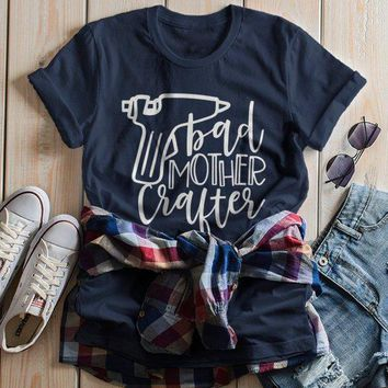 Women's Funny Crafting T Shirt Crafts Bad Mother Crafter Glue Gun Graphic Tee Gift Idea