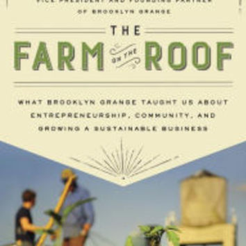 The Farm on the Roof: What Brooklyn Grange Taught Us About Entrepreneurship, Community, and Growing a Sustainable Business by Anastasia Cole Plakias, Hardcover | Barnes & Noble