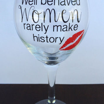 Well Behaved Women Rarely Make History // Wine Glass